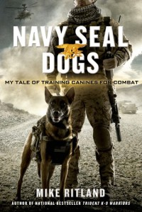 Navy SEAL Dogs: My Tale of Training Canines for Combat - Michael Ritland, Thea Feldman