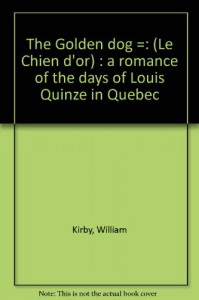 The Golden dog =: (Le Chien d'or) : a romance of the days of Louis Quinze in Quebec - William Kirby