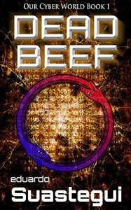 DEAD BEEF (Our Cyber World Book 1) - Eduardo Suastegui