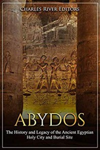 Abydos: The History and Legacy of the Ancient Egyptian Holy City and Burial Site - Charles River Editors