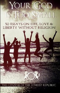 Your God is Too Small: 50 Essays On Life, Love & Liberty Without Religion - Atheist Republic