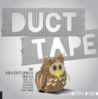 Duct Tape: 101 Adventurous Ideas for Art, Jewelry, Flowers, Wallets and More - Forest Walker Davis