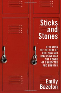 Sticks and Stones: Defeating the Culture of Bullying and Rediscovering the Power of Character and Empathy - Emily Bazelon