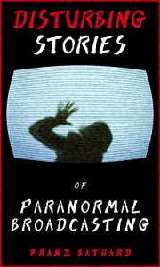 Disturbing Stories of Paranormal Broadcasting - Franz Bathard