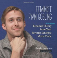 Feminist Ryan Gosling: Feminist Theory (as Imagined) from Your Favorite Sensitive Movie Dude - Danielle Henderson