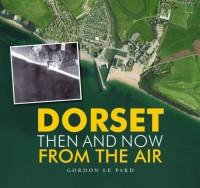 Dorset: Then and Now from the Air. Gordon Le Pard - Gordon Le Pard