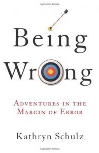 Being Wrong: Adventures in the Margin of Error - Kathryn Schulz
