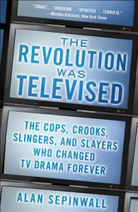 The Revolution Was Televised: The Cops, Crooks, Slingers, and Slayers Who Changed TV Drama Forever - Alan Sepinwall