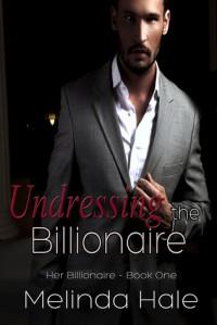 Undressing the Billionaire (Her Billionaire, #1) - Melinda Hale