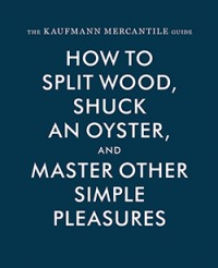 The Kaufmann Mercantile Guide: How to Split Wood, Shuck an Oyster, and Master Other Simple Pleasures - Jessica Hundley, Alexandra Redgrave