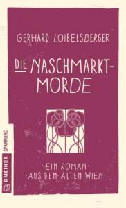 Die Naschmarkt-Morde: Historischer Kriminalroman (Historische Romane im GMEINER-Verlag) - Gerhard Loibelsberger