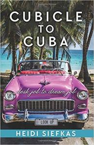 Cubicle to Cuba: Desk Job to Dream Job - Heidi Siefkas