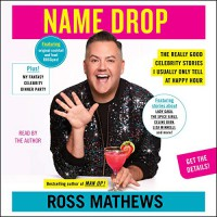 Name Drop: The Really Good Celebrity Stories I Usually Only Tell at Happy Hour - Ross Mathews