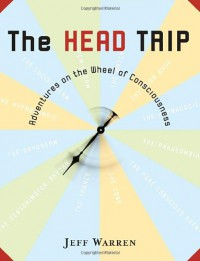 The Head Trip: Adventures on the Wheel of Consciousness - Jeff Warren