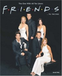 Friends ... 'til the End: The One With All Ten Years - David Wild