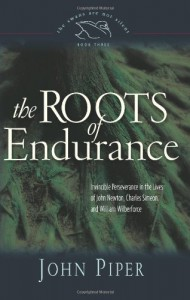 The Roots of Endurance: Invincible Perseverance in the Lives of John Newton, Charles Simeon, and William Wilberforce - John Piper