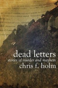 Dead Letters:  Stories of Murder and Mayhem - Chris F. Holm