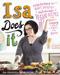 Isa Does It: Amazingly Easy, Wildly Delicious Vegan Recipes for Every Day of the Week - Isa Chandra Moskowitz