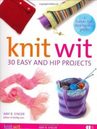 Knit Wit: 30 Easy and Hip Projects (Hands-Free Step-By-Step Guides) - Amy R. Singer
