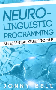 Neuro-Linguistic Programming: An Essential Guide to NLP - Jonny Bell