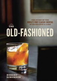 The Old-Fashioned: The Story of the World's First Classic Cocktail, with Recipes and Lore - Robert Simonson