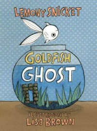Goldfish Ghost - Lemony Snicket, Lisa Brown
