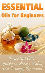 Essential Oils for Beginners: Essential Oils Guide to Stress Relief and Energy Renewal (Aromatherapy) - Meredith McKay