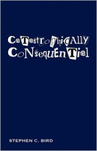 Catastrophically Consequential - Stephen C. Bird