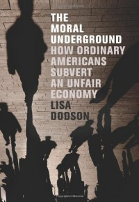 The Moral Underground: How Ordinary Americans Subvert an Unfair Economy - Lisa Dodson
