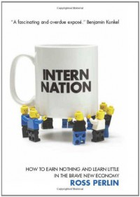 Intern Nation: How to Earn Nothing and Learn Little in the Brave New Economy - Ross Perlin