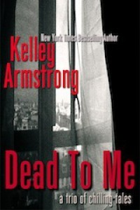 Dead To Me, A Trio of Chilling Tales - Kelley Armstrong