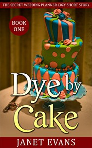 Dye by Cake: (The Secret Wedding Planner Cozy Short Story Mystery Series - Book One ) - Janet Evans