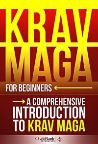 Krav Maga for Beginners: A Comprehensive Introduction to Krav Maga (Krav Maga, Krav Maga Training, Krav Maga History) - ClydeBank Recreation