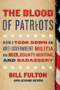 The Blood of Patriots: How I Took Down an Anti-Government Militia with Beer, Bounty Hunting, and Badassery - Bill Fulton, Jeanne Devon