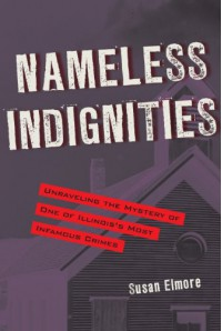 Nameless Indignities: Unraveling the Mystery of One of Illinois's Most Infamous Crimes - Susan Elmore