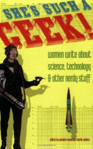 She's Such a Geek: Women Write About Science, Technology, and Other Nerdy Stuff - Annalee Newitz, Charlie Jane Anders