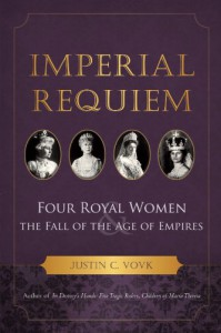 Imperial Requiem: Four Royal Women and the Fall of the Age of Empires - Justin C. Vovk