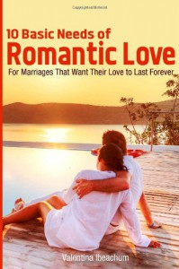 10 Basic Needs of Romantic Love: For Marriages That Want Their Love to Last Forever (Happy in Marriage) (Volume 3) - Valentina Ibeachum