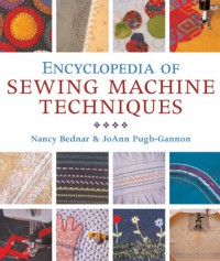 Encyclopedia of Sewing Machine Techniques - Nancy Bednar, Joanne Pugh-Gannon, JoAnn Pugh-Gannon