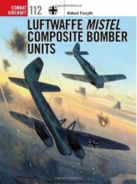 Luftwaffe Mistel Composite Bomber Units (Combat Aircraft) - Robert Forsyth, Jim Laurier