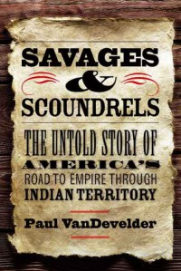 Savages and Scoundrels: The Untold Story of America's Road to Empire through Indian Territory - Paul VanDevelder