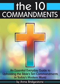 The 10 Commandments: An Essential Everyday Guide to Upholding the Bible's Ten Commandments in Today's Modern World - Anna Bridgestone