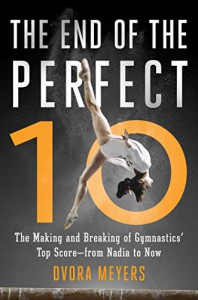 The End of the Perfect 10: The Making and Breaking of Gymnastics' Top Score _from Nadia to Now - Dvora Meyers