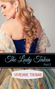 The Lady Taken: Part 2: A Victorian Erotic Romance - Vivienne Thorne