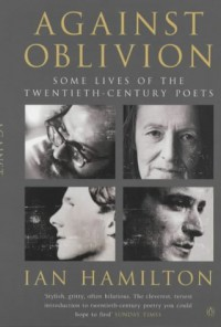 Against Oblivion: Some Lives of the Twentieth-century Poets - Ian Hamilton