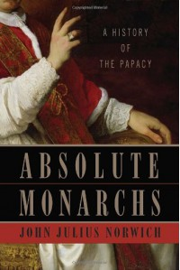 Absolute Monarchs: A History of the Papacy - John Julius Norwich