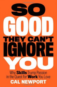 So Good They Can't Ignore You: Why Skills Trump Passion in the Quest for Work You Love - Cal Newport