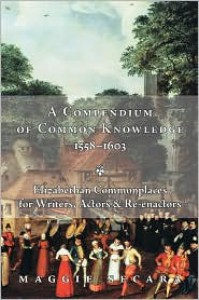 A Compendium of Common Knowledge, 1558-1603: Elizabethan Commonplaces for Writers, Actors & Re-enactors - Maggie Secara
