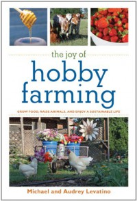 The Joy of Hobby Farming: Grow Food, Raise Animals, and Enjoy a Sustainable Life - Michael Levatino, Audrey Levatino