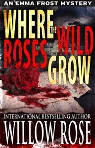 Where the Wild Roses Grow (Emma Frost Book 10) - Willow Rose